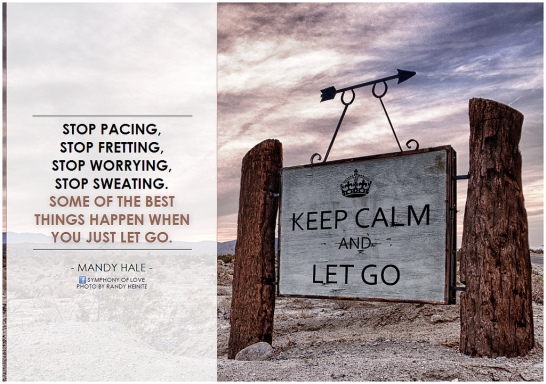 Stop pacing, stop fretting, stop worrying, stop sweating. Some of the best things happen when you just let go